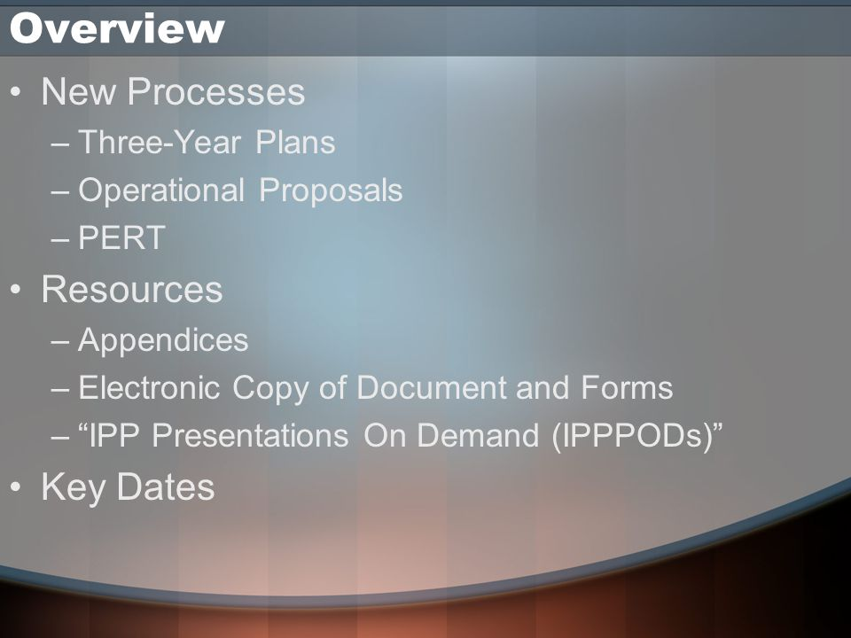 Overview New Processes –Three-Year Plans –Operational Proposals –PERT Resources –Appendices –Electronic Copy of Document and Forms – IPP Presentations On Demand (IPPPODs) Key Dates