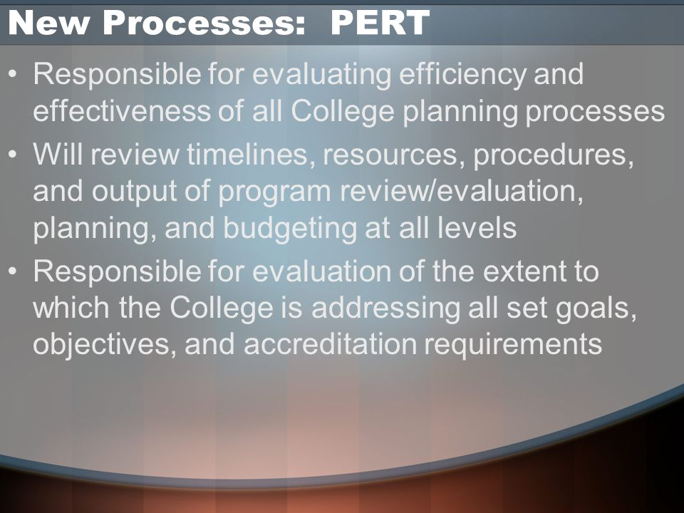 New Processes: PERT Responsible for evaluating efficiency and effectiveness of all College planning processes Will review timelines, resources, procedures, and output of program review/evaluation, planning, and budgeting at all levels Responsible for evaluation of the extent to which the College is addressing all set goals, objectives, and accreditation requirements