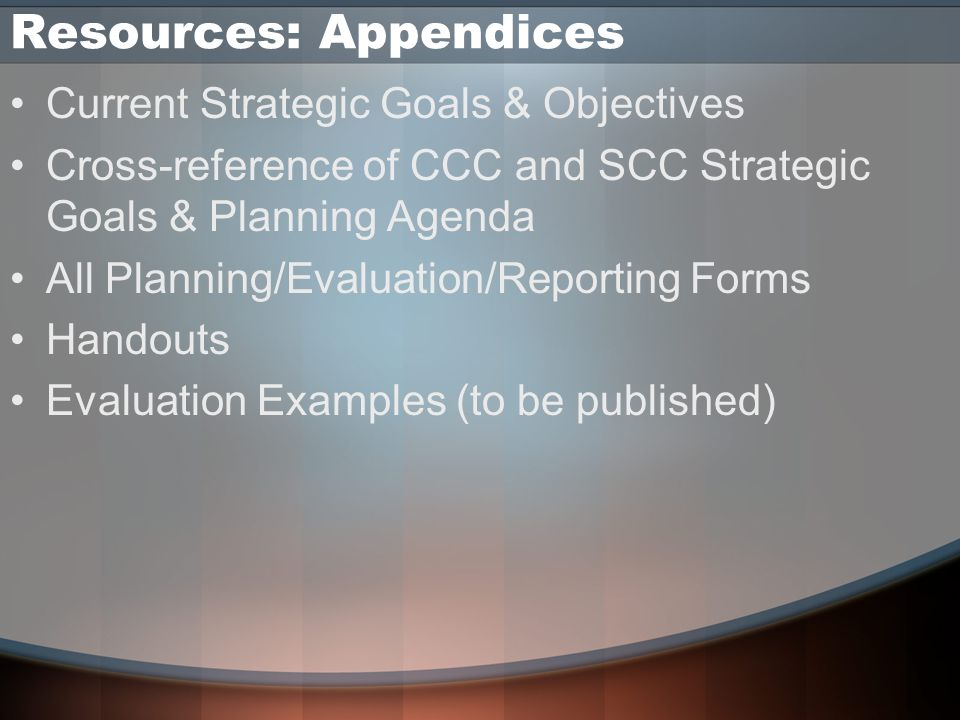 Resources: Appendices Current Strategic Goals & Objectives Cross-reference of CCC and SCC Strategic Goals & Planning Agenda All Planning/Evaluation/Reporting Forms Handouts Evaluation Examples (to be published)
