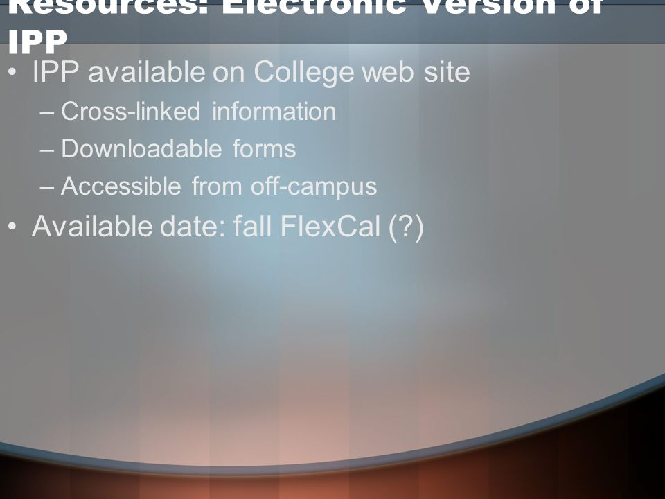 Resources: Electronic Version of IPP IPP available on College web site –Cross-linked information –Downloadable forms –Accessible from off-campus Available date: fall FlexCal ( )