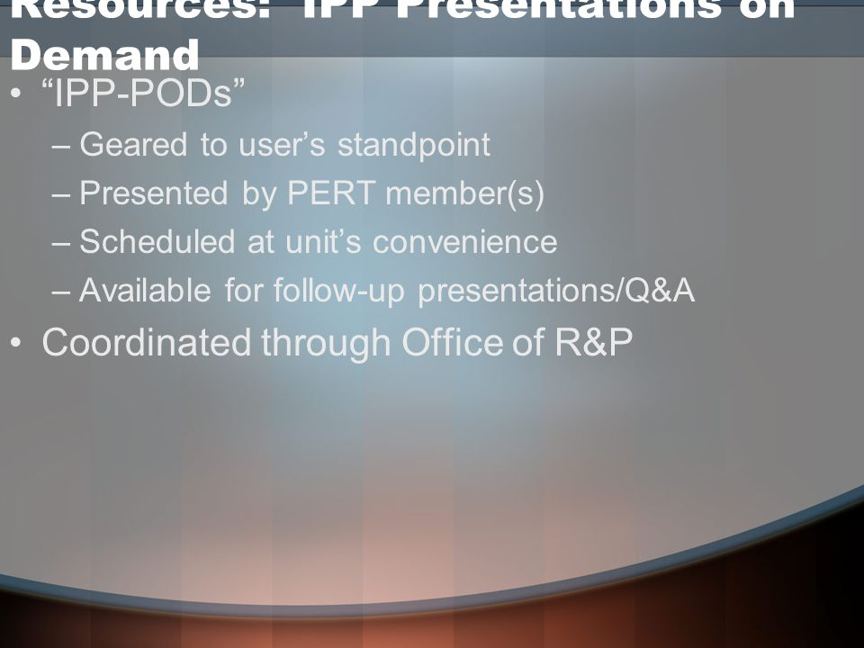 Resources: IPP Presentations on Demand IPP-PODs –Geared to user's standpoint –Presented by PERT member(s) –Scheduled at unit's convenience –Available for follow-up presentations/Q&A Coordinated through Office of R&P