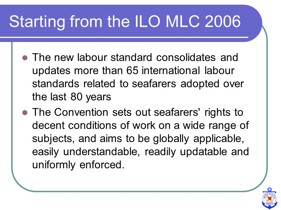 ILO CONVENTION MLC 2006 4th pillar of quality shipping (with SOLAS, STCW, MARPOL) A comprehensive set of basic maritime labour principles and rights Application to all ships including those of non-ratifying Members Improved social dialogue at all levels INCLUDING CLUBS & ASSOCIATIONS