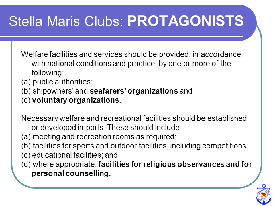 Stella Maris Clubs: PROTAGONISTS Welfare facilities and services should be provided, in accordance with national conditions and practice, by one or more of the following: (a) public authorities; (b) shipowners and seafarers organizations and (c) voluntary organizations.