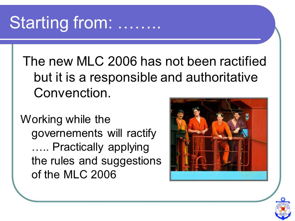 The new MLC 2006 has not been ractified but it is a responsible and authoritative Convenction.