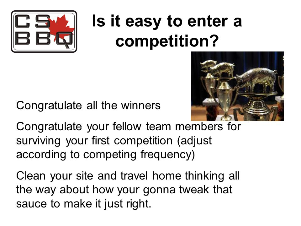 Congratulate all the winners Congratulate your fellow team members for surviving your first competition (adjust according to competing frequency) Clean your site and travel home thinking all the way about how your gonna tweak that sauce to make it just right.