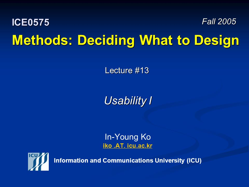 Fall 2005 12 ICE 0575 – Methods: Deciding What to Design © In-Young Ko, Information and Communications University Usability The ease with which a user can learn to operate, prepare inputs for, and interpret outputs of a system or component The ease with which a user can learn to operate, prepare inputs for, and interpret outputs of a system or component Institute of Electrical and Electronics Engineers.