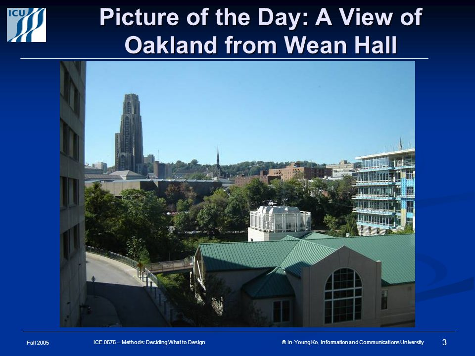 Fall 2005 3 ICE 0575 – Methods: Deciding What to Design © In-Young Ko, Information and Communications University Picture of the Day: A View of Oakland from Wean Hall