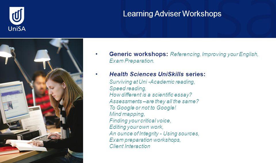 Learning Adviser Workshops Generic workshops: Referencing, Improving your English, Exam Preparation. Health Sciences UniSkills series: Surviving at Un