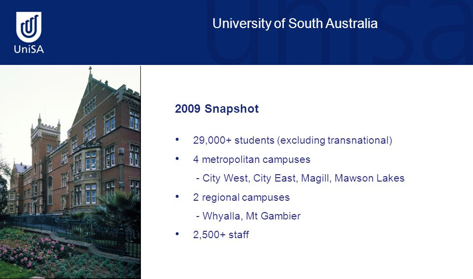 University of South Australia 2009 Snapshot 29,000+ students (excluding transnational) 4 metropolitan campuses - City West, City East, Magill, Mawson