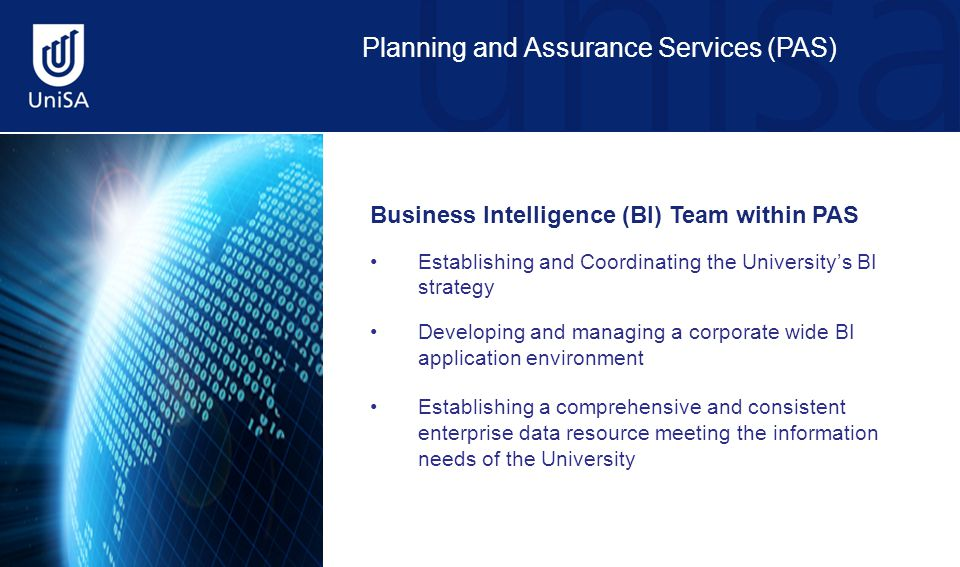 Planning and Assurance Services (PAS) Business Intelligence (BI) Team within PAS Establishing and Coordinating the University's BI strategy Developing