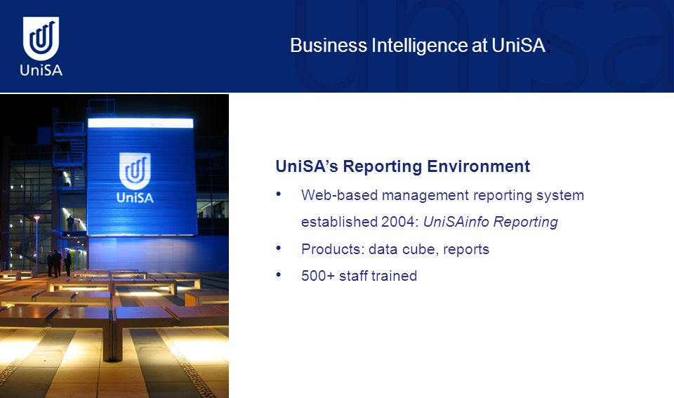 Business Intelligence at UniSA : UniSA's Reporting Environment Web-based management reporting system established 2004: UniSAinfo Reporting Products: data cube, reports 500+ staff trained