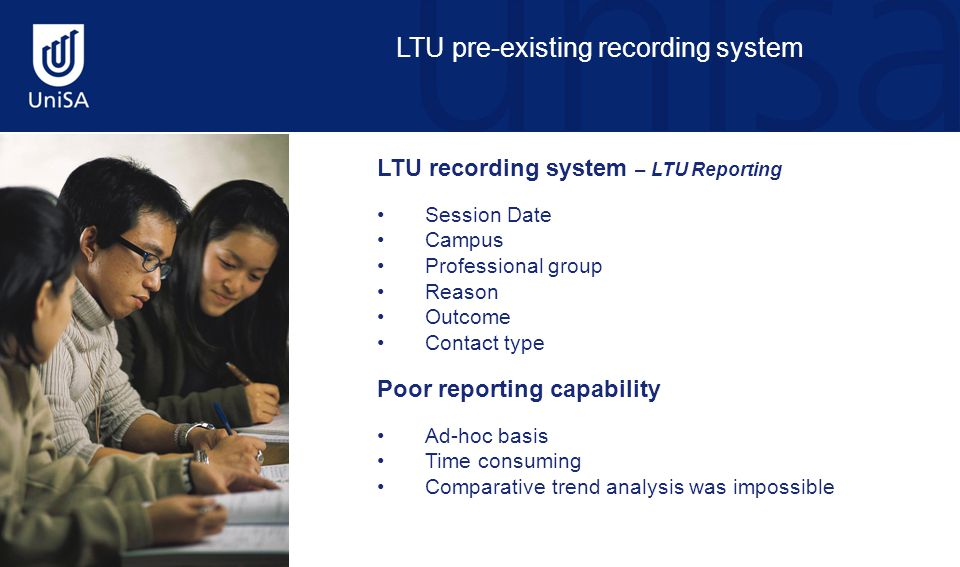 LTU pre-existing recording system LTU recording system – LTU Reporting Session Date Campus Professional group Reason Outcome Contact type Poor reporting capability Ad-hoc basis Time consuming Comparative trend analysis was impossible