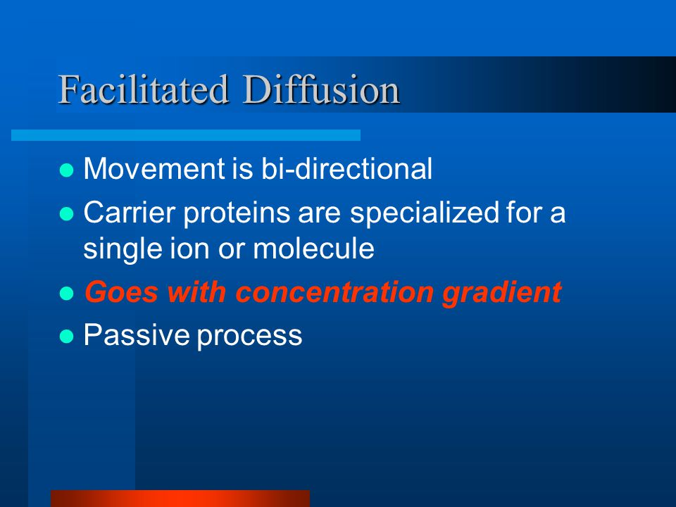 Facilitated Diffusion Movement is bi-directional Carrier proteins are specialized for a single ion or molecule Goes with concentration gradient Passive process