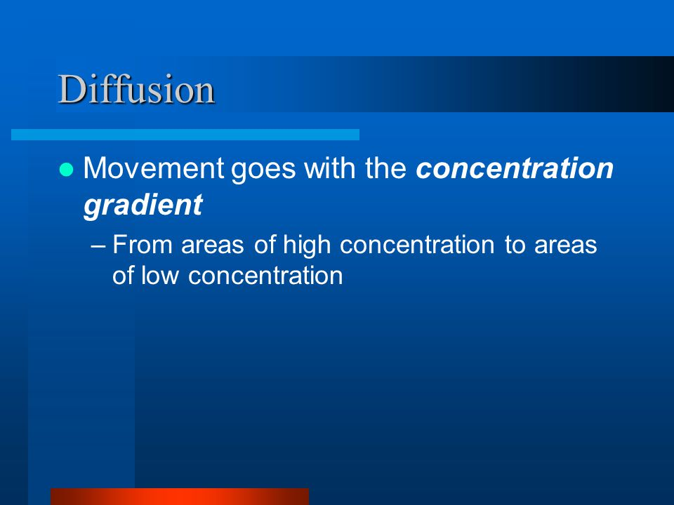 Diffusion Movement goes with the concentration gradient –From areas of high concentration to areas of low concentration