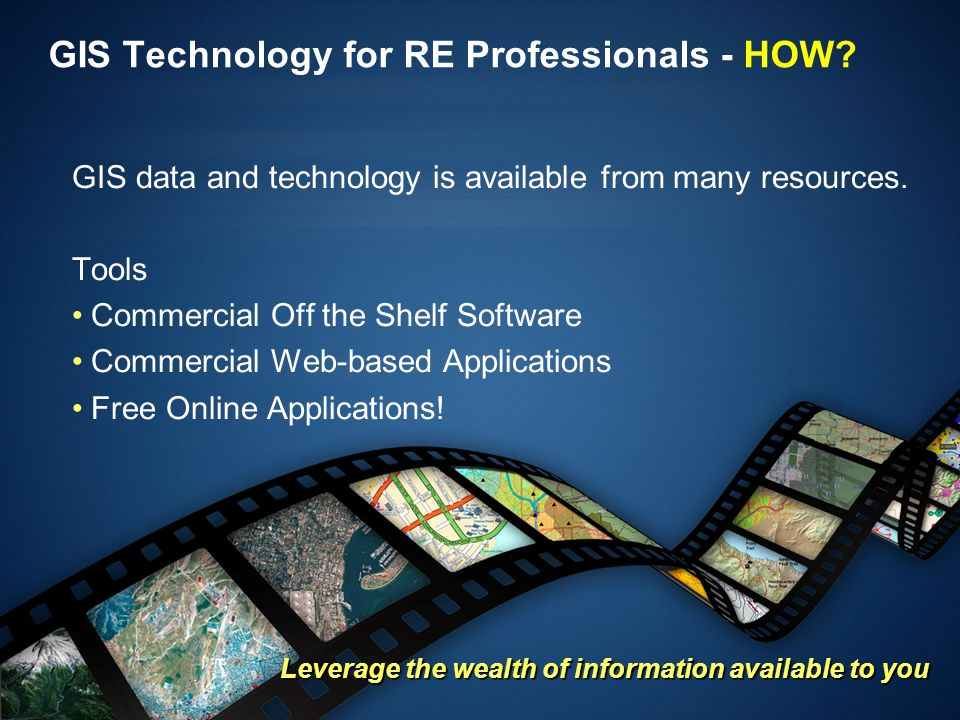 GIS Technology for RE Professionals - HOW? GIS data and technology is available from many resources. Tools Commercial Off the Shelf Software Commercia