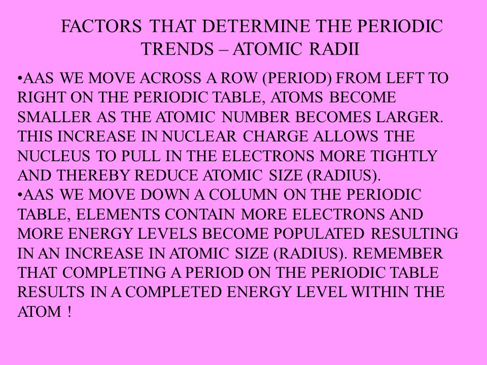 FACTORS THAT DETERMINE THE PERIODIC TRENDS – ATOMIC RADII AAS WE MOVE ACROSS A ROW (PERIOD) FROM LEFT TO RIGHT ON THE PERIODIC TABLE, ATOMS BECOME SMA