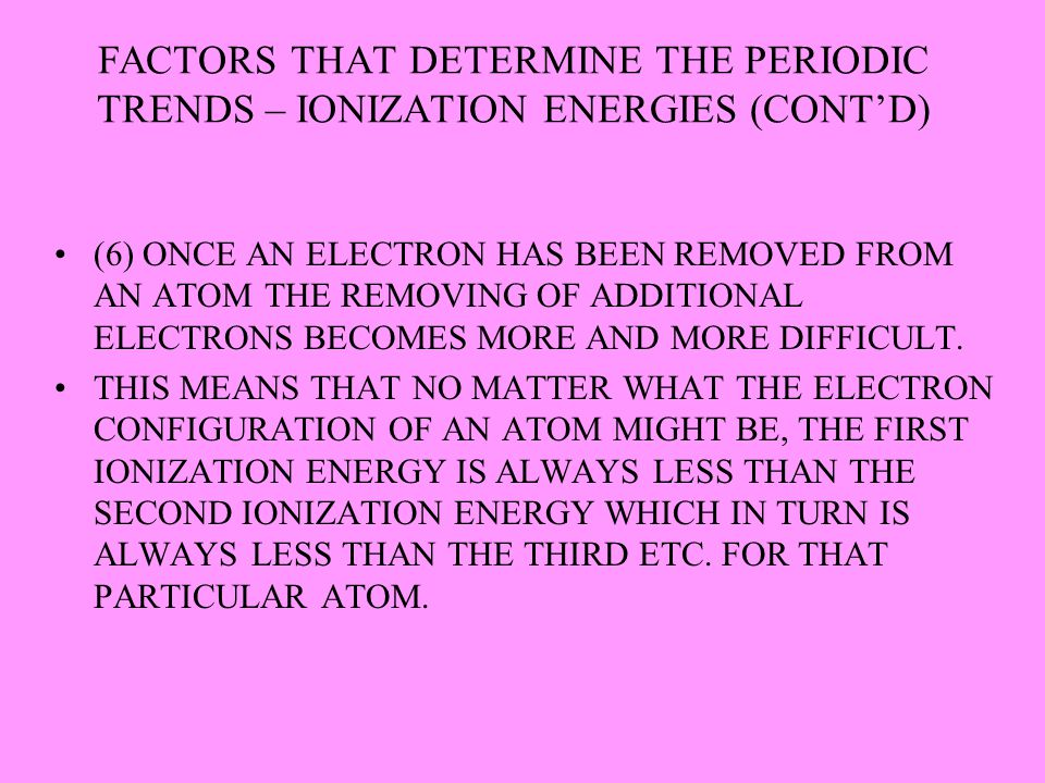 FACTORS THAT DETERMINE THE PERIODIC TRENDS – IONIZATION ENERGIES (CONT'D) (6) ONCE AN ELECTRON HAS BEEN REMOVED FROM AN ATOM THE REMOVING OF ADDITIONA