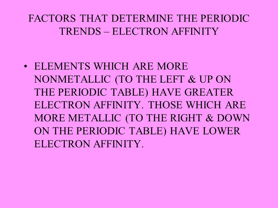 FACTORS THAT DETERMINE THE PERIODIC TRENDS – ELECTRON AFFINITY ELEMENTS WHICH ARE MORE NONMETALLIC (TO THE LEFT & UP ON THE PERIODIC TABLE) HAVE GREAT