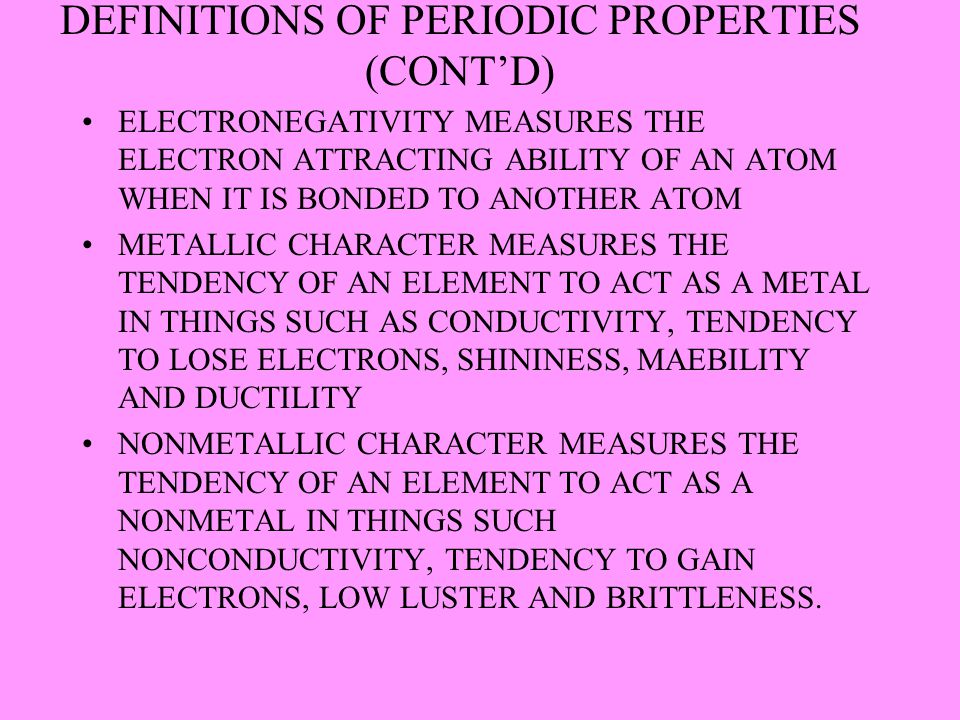DEFINITIONS OF PERIODIC PROPERTIES (CONT'D) ELECTRONEGATIVITY MEASURES THE ELECTRON ATTRACTING ABILITY OF AN ATOM WHEN IT IS BONDED TO ANOTHER ATOM ME