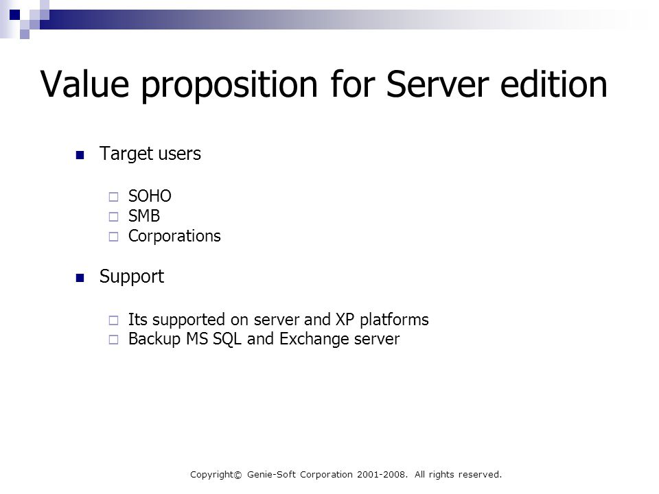 Copyright© Genie-Soft Corporation 2001-2008. All rights reserved. Value proposition for Server edition Target users  SOHO  SMB  Corporations Suppor