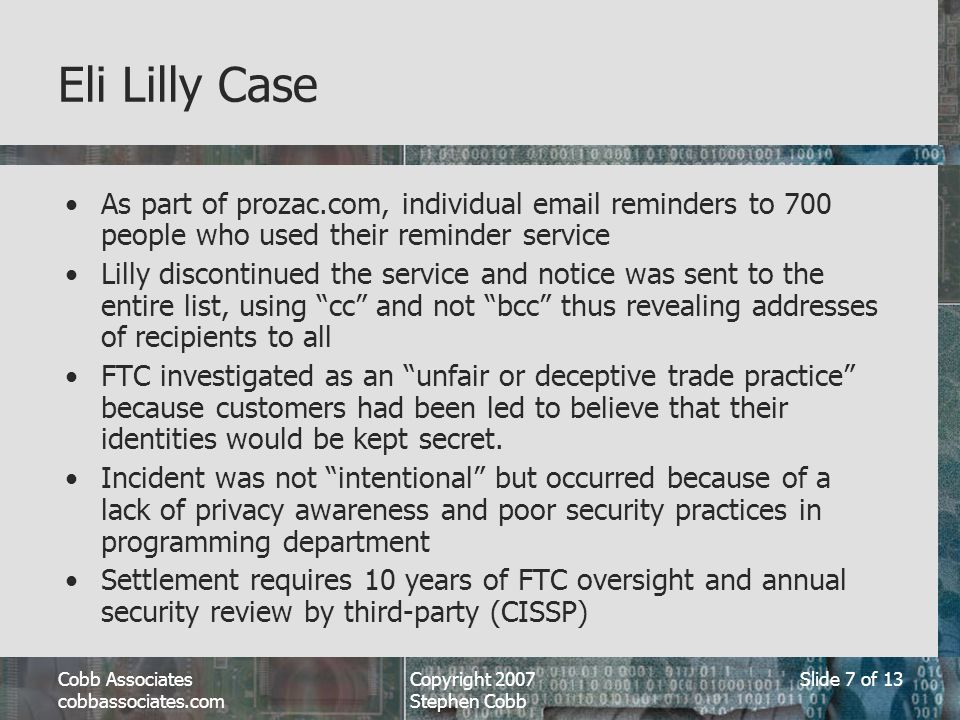 Cobb Associates cobbassociates.com Copyright 2007 Stephen Cobb Slide 7 of 13 Eli Lilly Case As part of prozac.com, individual email reminders to 700 people who used their reminder service Lilly discontinued the service and notice was sent to the entire list, using cc and not bcc thus revealing addresses of recipients to all FTC investigated as an unfair or deceptive trade practice because customers had been led to believe that their identities would be kept secret.