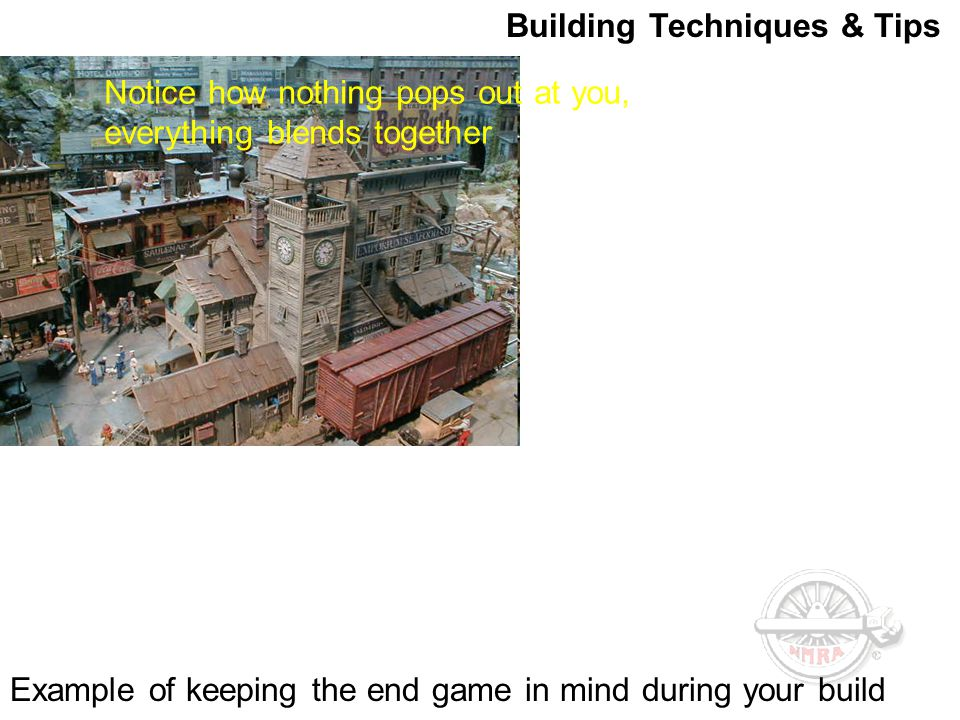 Building Techniques & Tips Example of keeping the end game in mind during your build Notice how nothing pops out at you, everything blends together