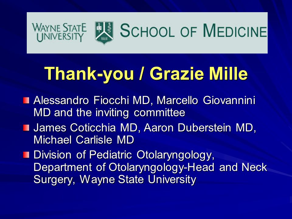 Thank-you / Grazie Mille Alessandro Fiocchi MD, Marcello Giovannini MD and the inviting committee James Coticchia MD, Aaron Duberstein MD, Michael Carlisle MD Division of Pediatric Otolaryngology, Department of Otolaryngology-Head and Neck Surgery, Wayne State University