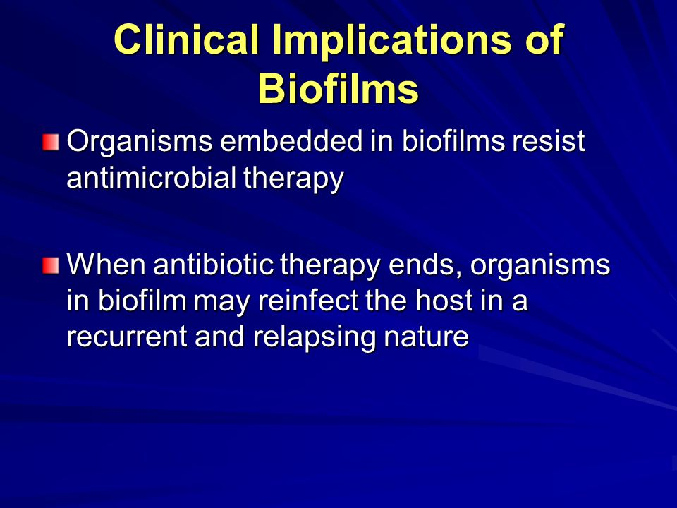 Clinical Implications of Biofilms Organisms embedded in biofilms resist antimicrobial therapy When antibiotic therapy ends, organisms in biofilm may reinfect the host in a recurrent and relapsing nature