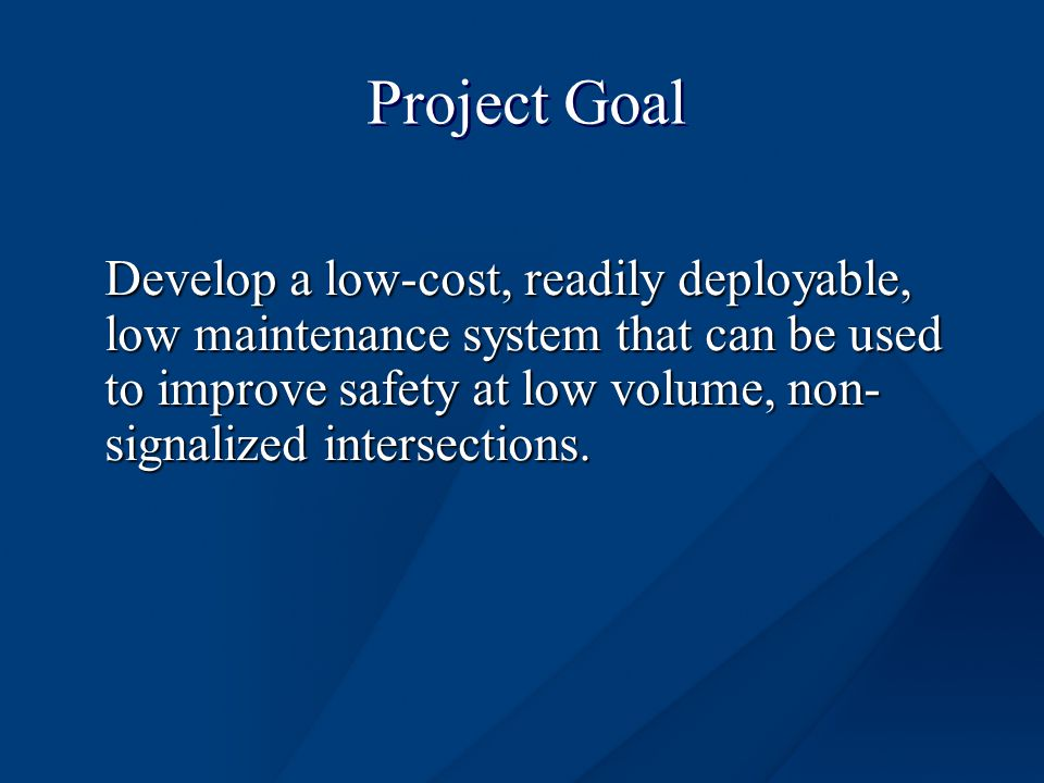 Project Goal Develop a low-cost, readily deployable, low maintenance system that can be used to improve safety at low volume, non- signalized intersections.