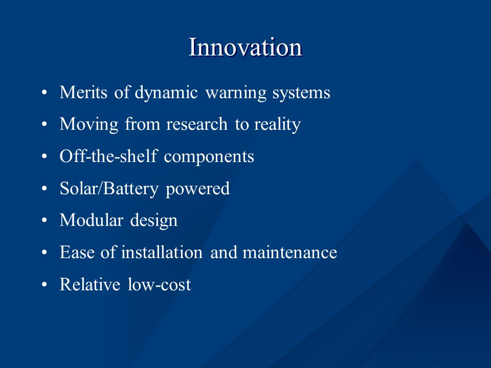 Innovation Merits of dynamic warning systems Moving from research to reality Off-the-shelf components Solar/Battery powered Modular design Ease of installation and maintenance Relative low-cost