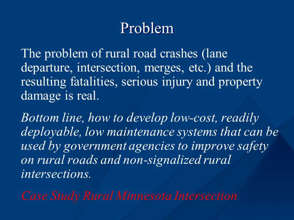 Problem The problem of rural road crashes (lane departure, intersection, merges, etc.) and the resulting fatalities, serious injury and property damage is real.