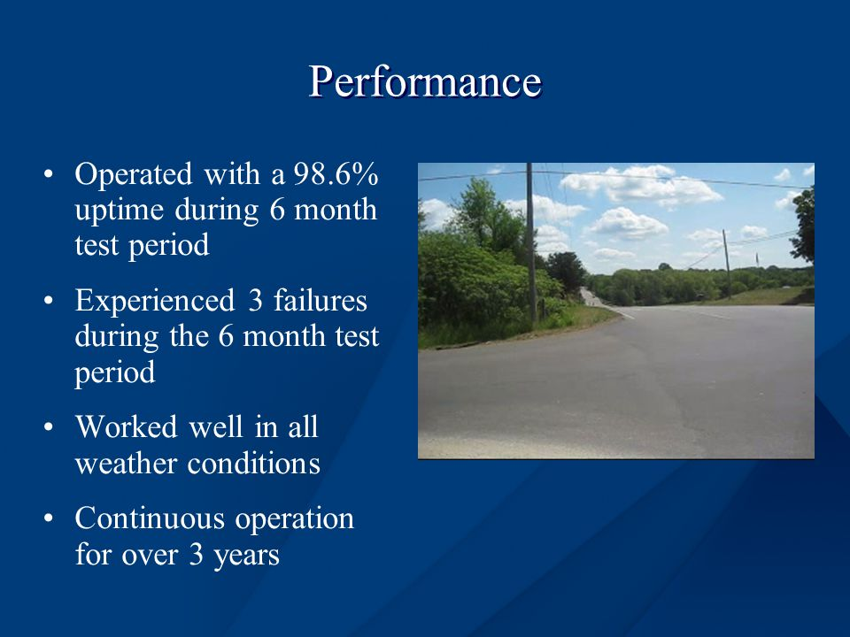 Performance Operated with a 98.6% uptime during 6 month test period Experienced 3 failures during the 6 month test period Worked well in all weather conditions Continuous operation for over 3 years