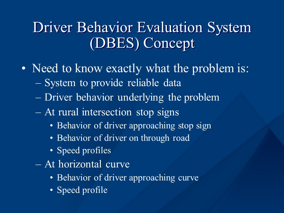 Driver Behavior Evaluation System (DBES) Concept Need to know exactly what the problem is: –System to provide reliable data –Driver behavior underlying the problem –At rural intersection stop signs Behavior of driver approaching stop sign Behavior of driver on through road Speed profiles –At horizontal curve Behavior of driver approaching curve Speed profile