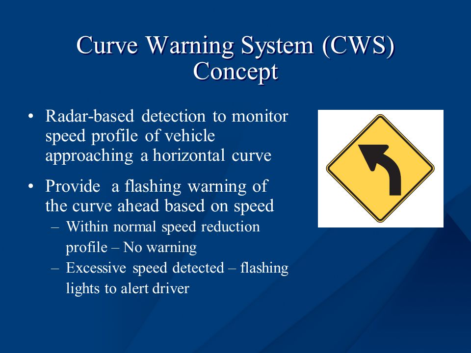 Curve Warning System (CWS) Concept Radar-based detection to monitor speed profile of vehicle approaching a horizontal curve Provide a flashing warning of the curve ahead based on speed –Within normal speed reduction profile – No warning –Excessive speed detected – flashing lights to alert driver