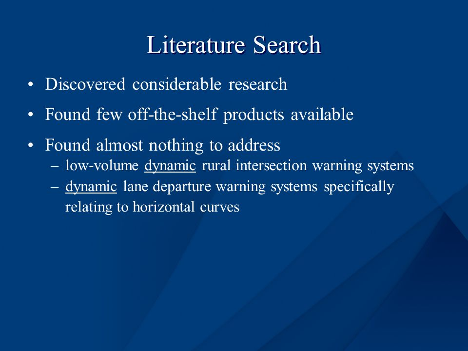 Literature Search Discovered considerable research Found few off-the-shelf products available Found almost nothing to address –low-volume dynamic rural intersection warning systems –dynamic lane departure warning systems specifically relating to horizontal curves