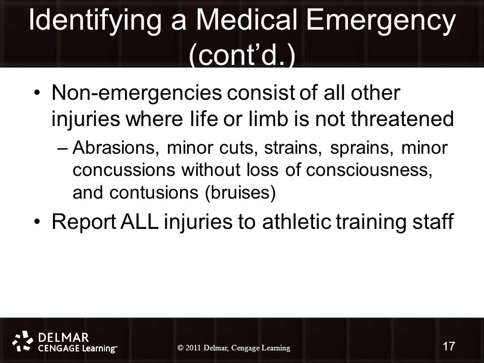 © 2010 Delmar, Cengage Learning 17 © 2011 Delmar, Cengage Learning Identifying a Medical Emergency (cont'd.) Non-emergencies consist of all other injuries where life or limb is not threatened –Abrasions, minor cuts, strains, sprains, minor concussions without loss of consciousness, and contusions (bruises) Report ALL injuries to athletic training staff 17