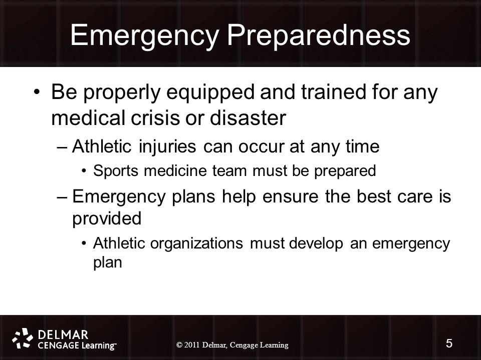 © 2010 Delmar, Cengage Learning 5 © 2011 Delmar, Cengage Learning Emergency Preparedness Be properly equipped and trained for any medical crisis or disaster –Athletic injuries can occur at any time Sports medicine team must be prepared –Emergency plans help ensure the best care is provided Athletic organizations must develop an emergency plan 5