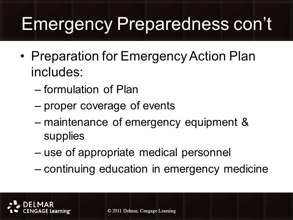 © 2010 Delmar, Cengage Learning 6 © 2011 Delmar, Cengage Learning Emergency Preparedness con't Preparation for Emergency Action Plan includes: –formulation of Plan –proper coverage of events –maintenance of emergency equipment & supplies –use of appropriate medical personnel –continuing education in emergency medicine
