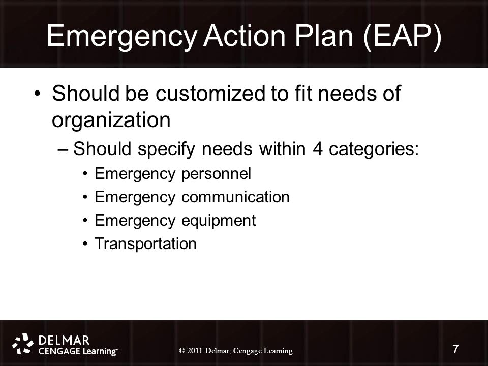 © 2010 Delmar, Cengage Learning 7 © 2011 Delmar, Cengage Learning Emergency Action Plan (EAP) Should be customized to fit needs of organization –Should specify needs within 4 categories: Emergency personnel Emergency communication Emergency equipment Transportation 7