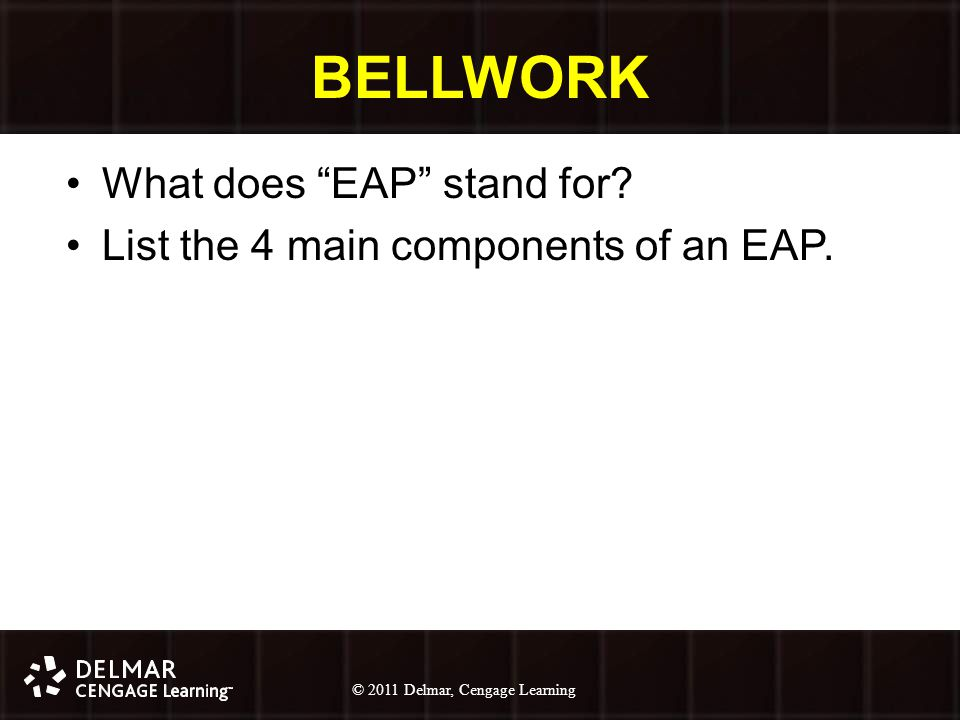 © 2010 Delmar, Cengage Learning 9 © 2011 Delmar, Cengage Learning BELLWORK What does EAP stand for.