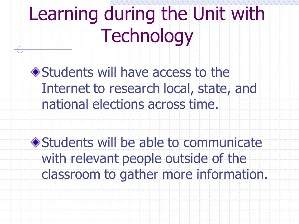 Learning during the Unit with Technology Students will have access to the Internet to research local, state, and national elections across time.