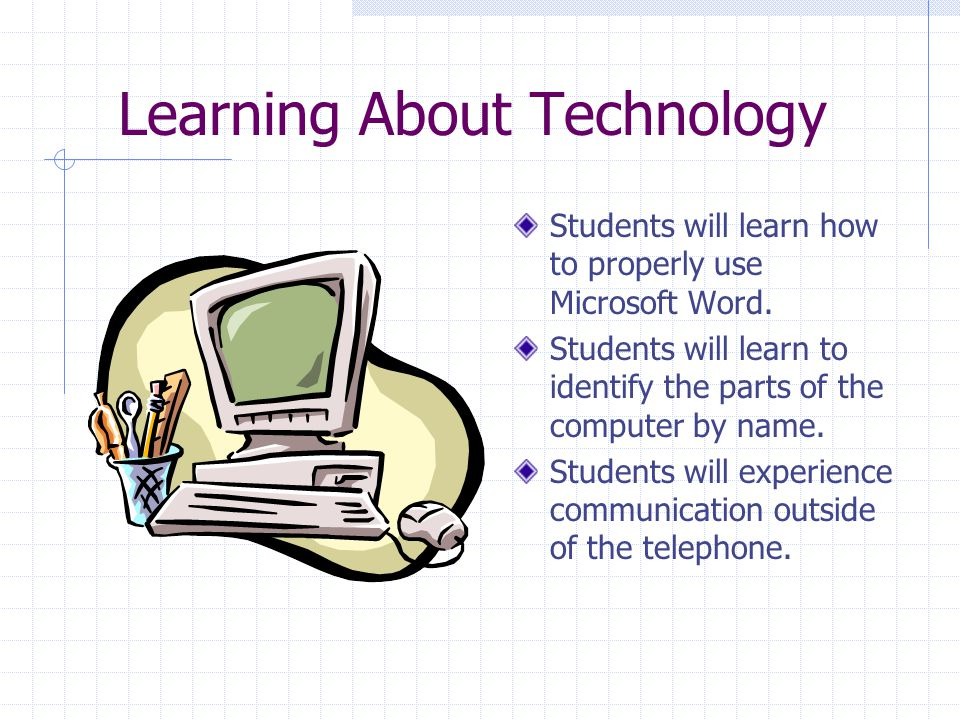 Learning About Technology Students will learn how to properly use Microsoft Word.