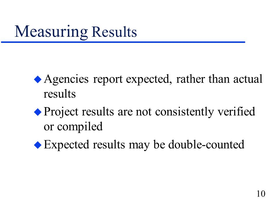10 Measuring Results u Agencies report expected, rather than actual results u Project results are not consistently verified or compiled u Expected results may be double-counted