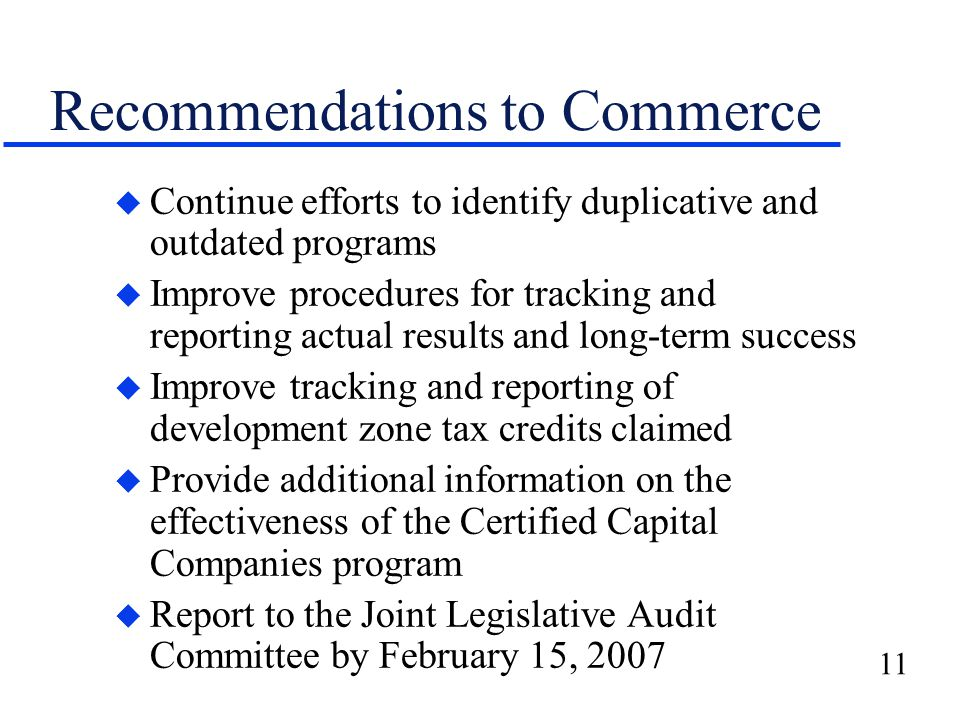 11 Recommendations to Commerce u Continue efforts to identify duplicative and outdated programs u Improve procedures for tracking and reporting actual results and long-term success u Improve tracking and reporting of development zone tax credits claimed u Provide additional information on the effectiveness of the Certified Capital Companies program u Report to the Joint Legislative Audit Committee by February 15, 2007