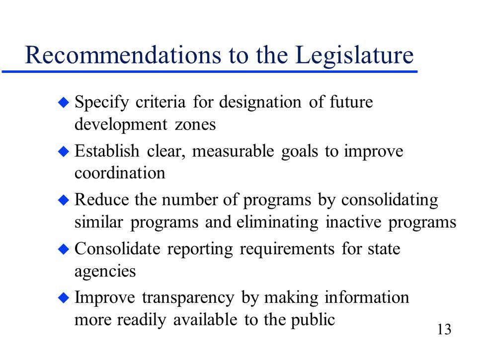 13 Recommendations to the Legislature u Specify criteria for designation of future development zones u Establish clear, measurable goals to improve coordination u Reduce the number of programs by consolidating similar programs and eliminating inactive programs u Consolidate reporting requirements for state agencies u Improve transparency by making information more readily available to the public