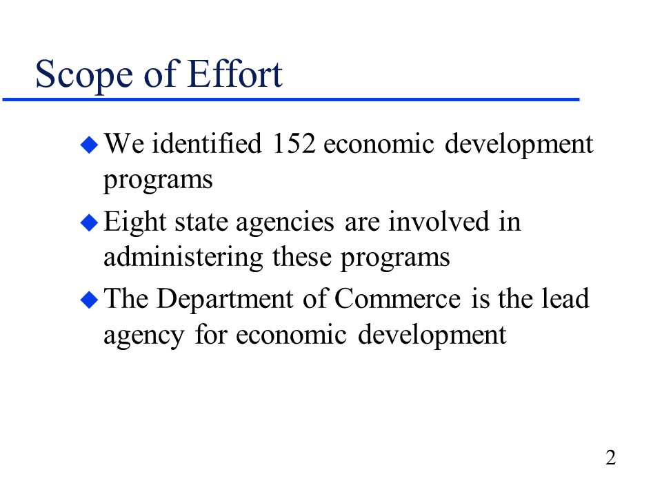 2 Scope of Effort u We identified 152 economic development programs u Eight state agencies are involved in administering these programs u The Department of Commerce is the lead agency for economic development