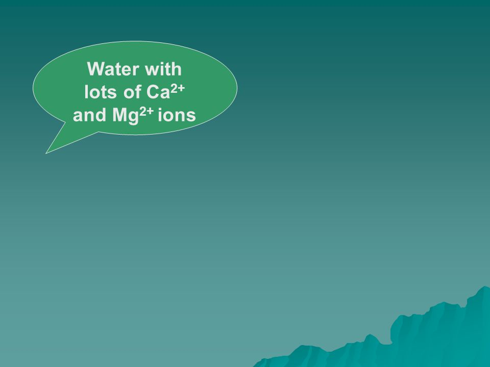 Water with lots of Ca 2+ and Mg 2+ ions