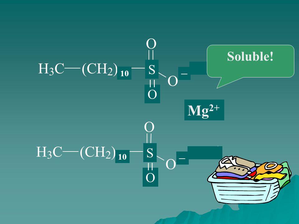 H 3 C(CH 2 ) 16 C O O Na + H 3 C(CH 2 ) 16 C O O Na + 10 S O S O Mg 2+ ─ ─ Soluble!