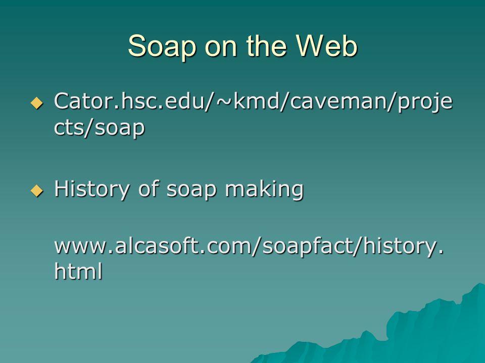 Soap on the Web  Cator.hsc.edu/~kmd/caveman/proje cts/soap  History of soap making www.alcasoft.com/soapfact/history.