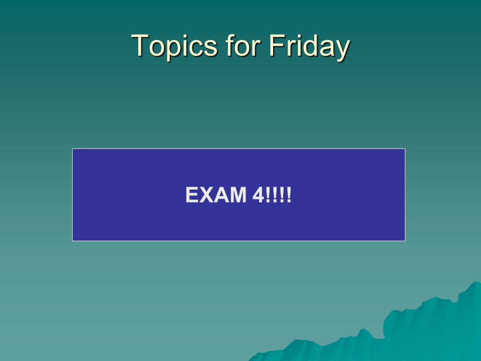 Topics for Friday EXAM 4!!!!